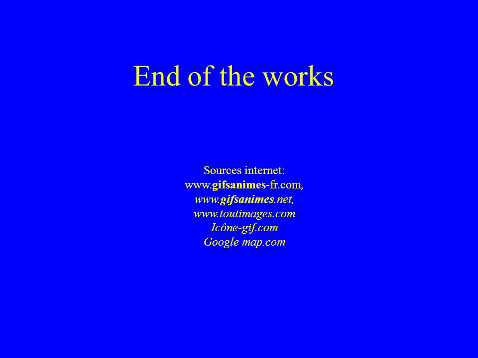 End of the works Sources internet: Icône-gif.com Google map.com
