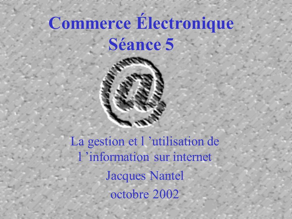 Commerce Électronique Séance 5 La gestion et l utilisation de l information sur internet Jacques Nantel octobre 2002