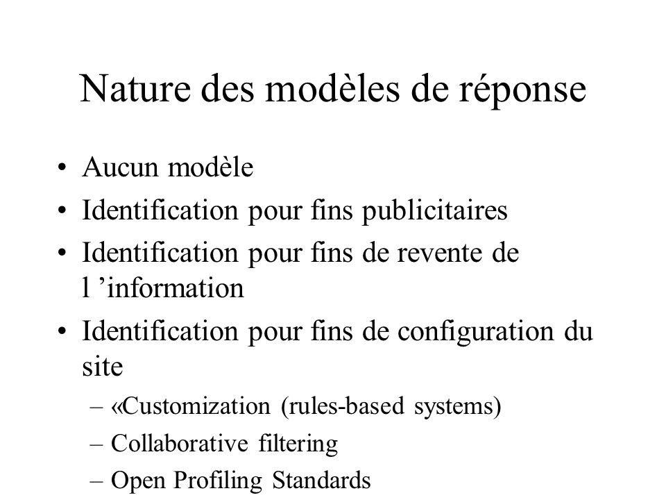 Nature des modèles de réponse Aucun modèle Identification pour fins publicitaires Identification pour fins de revente de l information Identification pour fins de configuration du site –«Customization (rules-based systems) –Collaborative filtering –Open Profiling Standards
