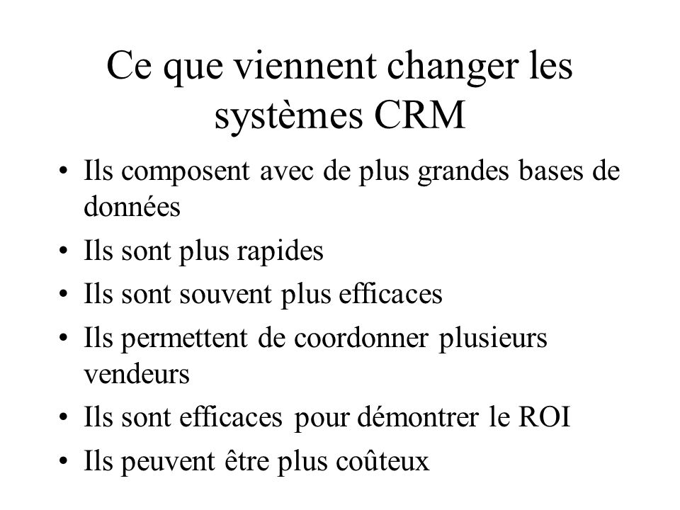 Ce que viennent changer les systèmes CRM Ils composent avec de plus grandes bases de données Ils sont plus rapides Ils sont souvent plus efficaces Ils permettent de coordonner plusieurs vendeurs Ils sont efficaces pour démontrer le ROI Ils peuvent être plus coûteux