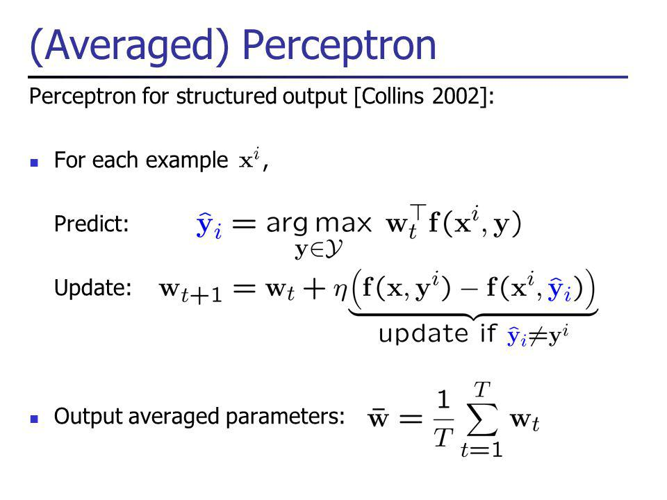(Averaged) Perceptron Perceptron for structured output [Collins 2002]: For each example, Predict: Update: Output averaged parameters: