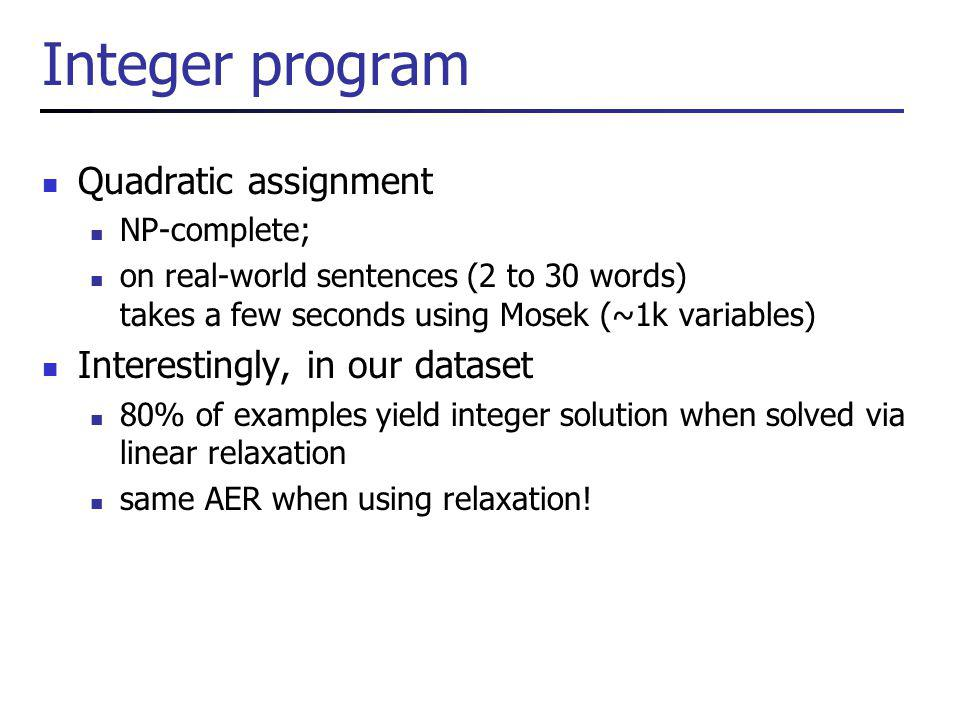 Integer program Quadratic assignment NP-complete; on real-world sentences (2 to 30 words) takes a few seconds using Mosek (~1k variables) Interestingly, in our dataset 80% of examples yield integer solution when solved via linear relaxation same AER when using relaxation!