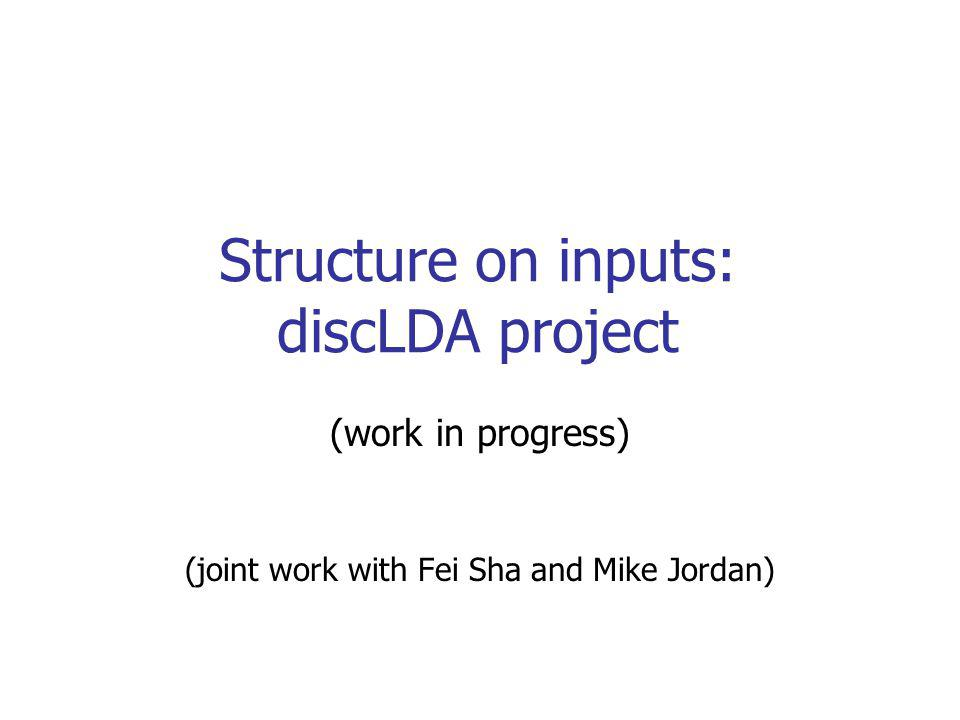 Structure on inputs: discLDA project (work in progress) (joint work with Fei Sha and Mike Jordan)