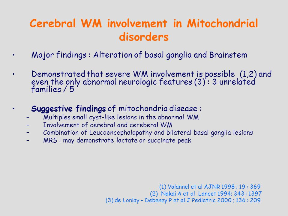Cerebral WM involvement in Mitochondrial disorders Major findings : Alteration of basal ganglia and Brainstem Demonstrated that severe WM involvement is possible (1,2) and even the only abnormal neurologic features (3) : 3 unrelated families / 5 Suggestive findings of mitochondria disease : –Multiples small cyst-like lesions in the abnormal WM –Involvement of cerebral and cereberal WM –Combination of Leucoencephalopathy and bilateral basal ganglia lesions –MRS : may demonstrate lactate or succinate peak (1) Valannel et al AJNR 1998 ; 19 : 369 (2) Nakai A et al Lancet 1994; 343 : 1397 (3) de Lonlay – Debeney P et al J Pediatric 2000 ; 136 : 209
