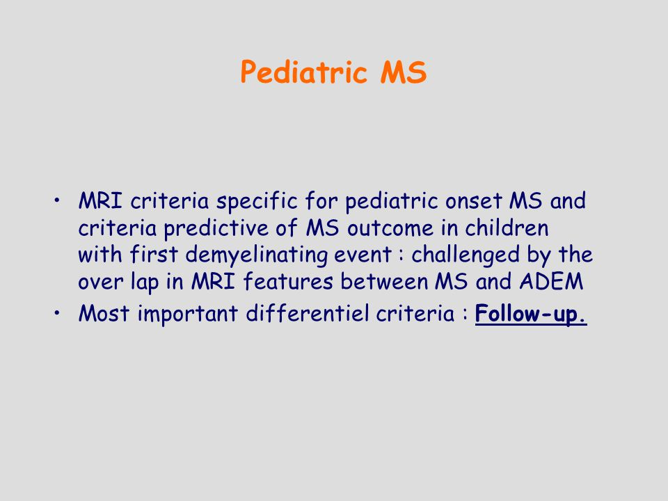 Pediatric MS MRI criteria specific for pediatric onset MS and criteria predictive of MS outcome in children with first demyelinating event : challenged by the over lap in MRI features between MS and ADEM Most important differentiel criteria : Follow-up.