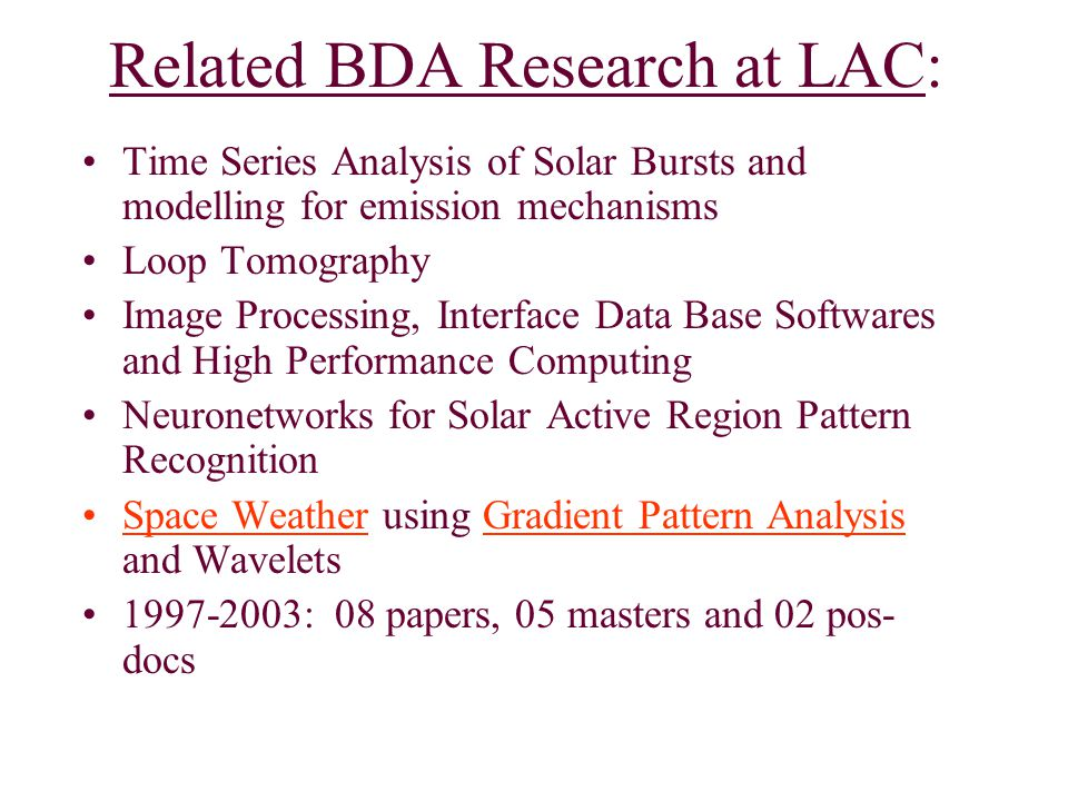 Related BDA Research at LAC: Time Series Analysis of Solar Bursts and modelling for emission mechanisms Loop Tomography Image Processing, Interface Data Base Softwares and High Performance Computing Neuronetworks for Solar Active Region Pattern Recognition Space Weather using Gradient Pattern Analysis and Wavelets 1997-2003: 08 papers, 05 masters and 02 pos- docs