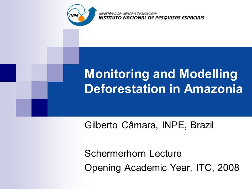 Monitoring and Modelling Deforestation in Amazonia Gilberto Câmara, INPE, Brazil Schermerhorn Lecture Opening Academic Year, ITC, 2008