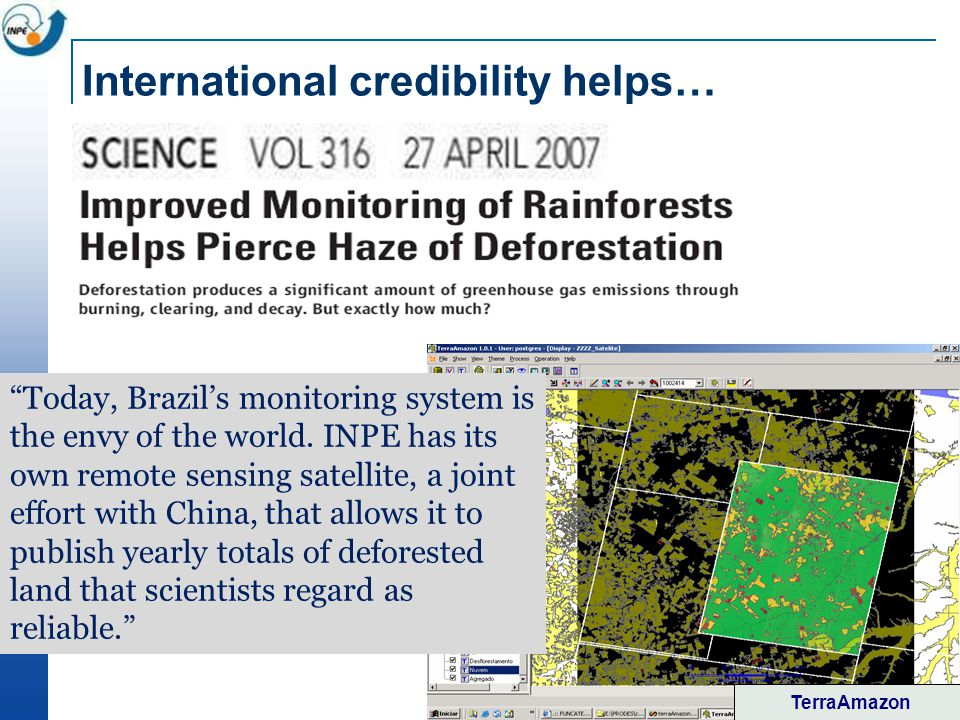 International credibility helps… TerraAmazon Today, Brazils monitoring system is the envy of the world. INPE has its own remote sensing satellite, a j