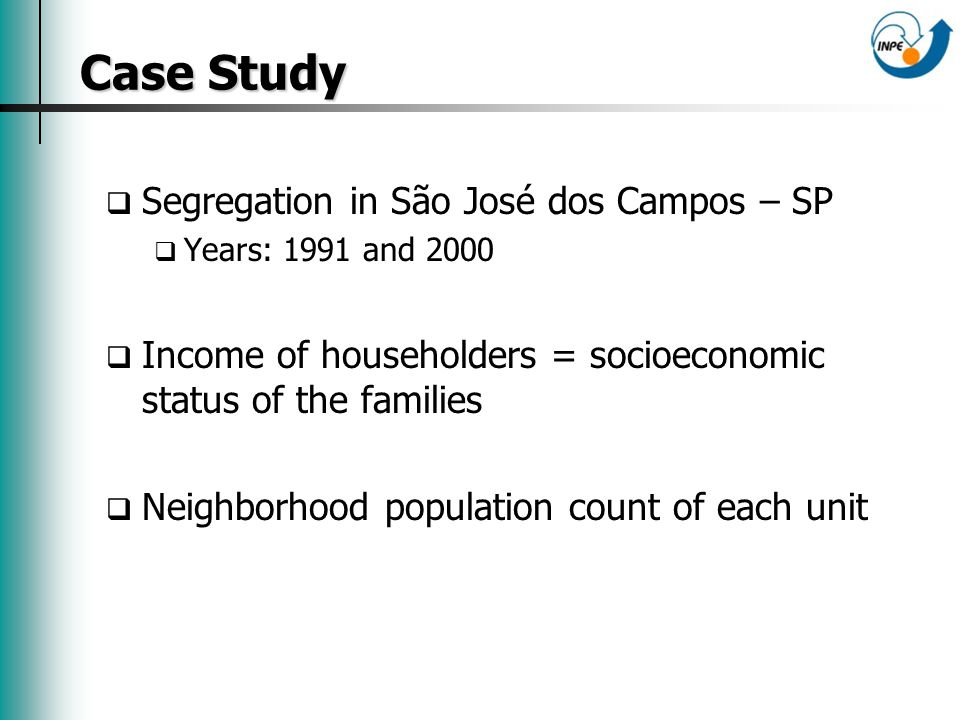 Case Study Case Study Segregation in São José dos Campos – SP Years: 1991 and 2000 Income of householders = socioeconomic status of the families Neighborhood population count of each unit