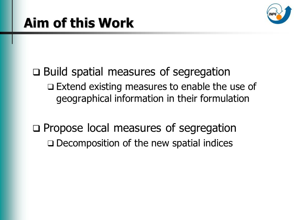 Aim of this Work Aim of this Work Build spatial measures of segregation Extend existing measures to enable the use of geographical information in their formulation Propose local measures of segregation Decomposition of the new spatial indices