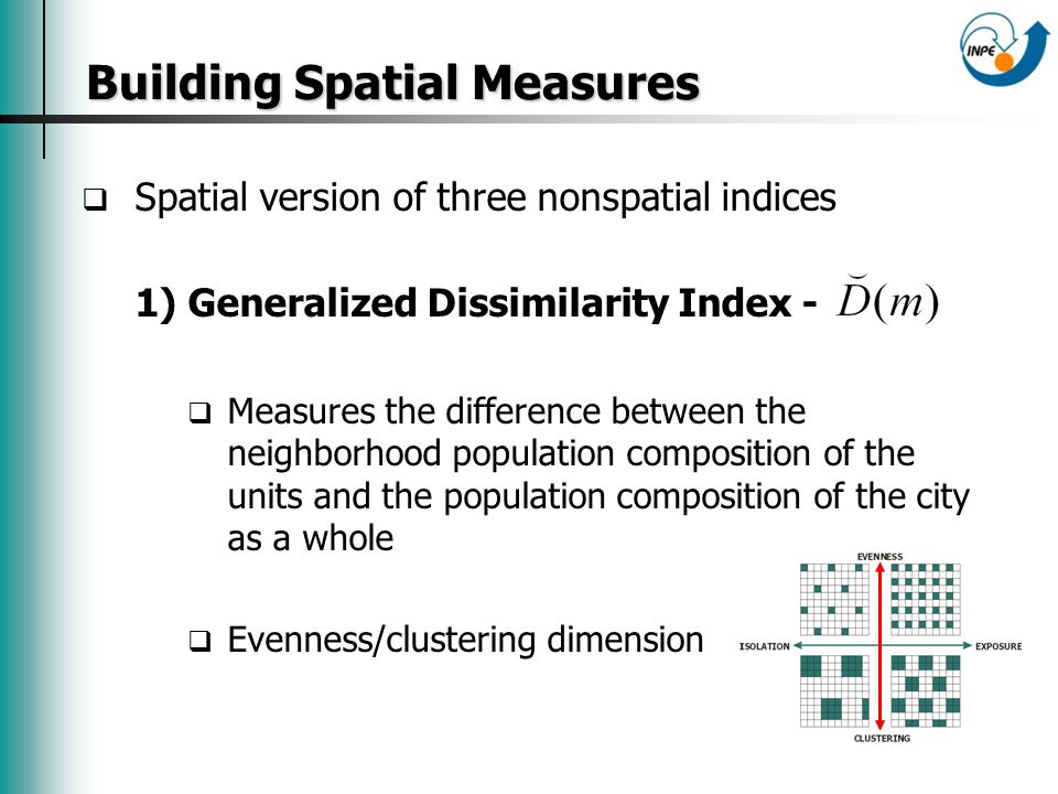 Building Spatial Measures Building Spatial Measures Spatial version of three nonspatial indices 1) Generalized Dissimilarity Index - Measures the difference between the neighborhood population composition of the units and the population composition of the city as a whole Evenness/clustering dimension