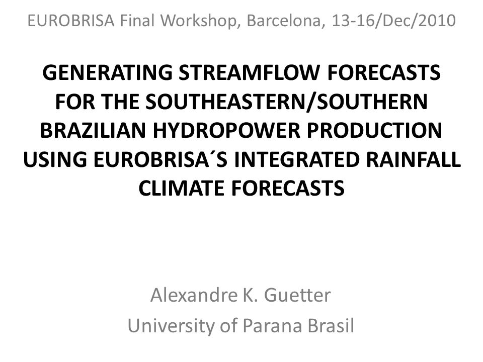 GENERATING STREAMFLOW FORECASTS FOR THE SOUTHEASTERN/SOUTHERN BRAZILIAN HYDROPOWER PRODUCTION USING EUROBRISA´S INTEGRATED RAINFALL CLIMATE FORECASTS Alexandre K.