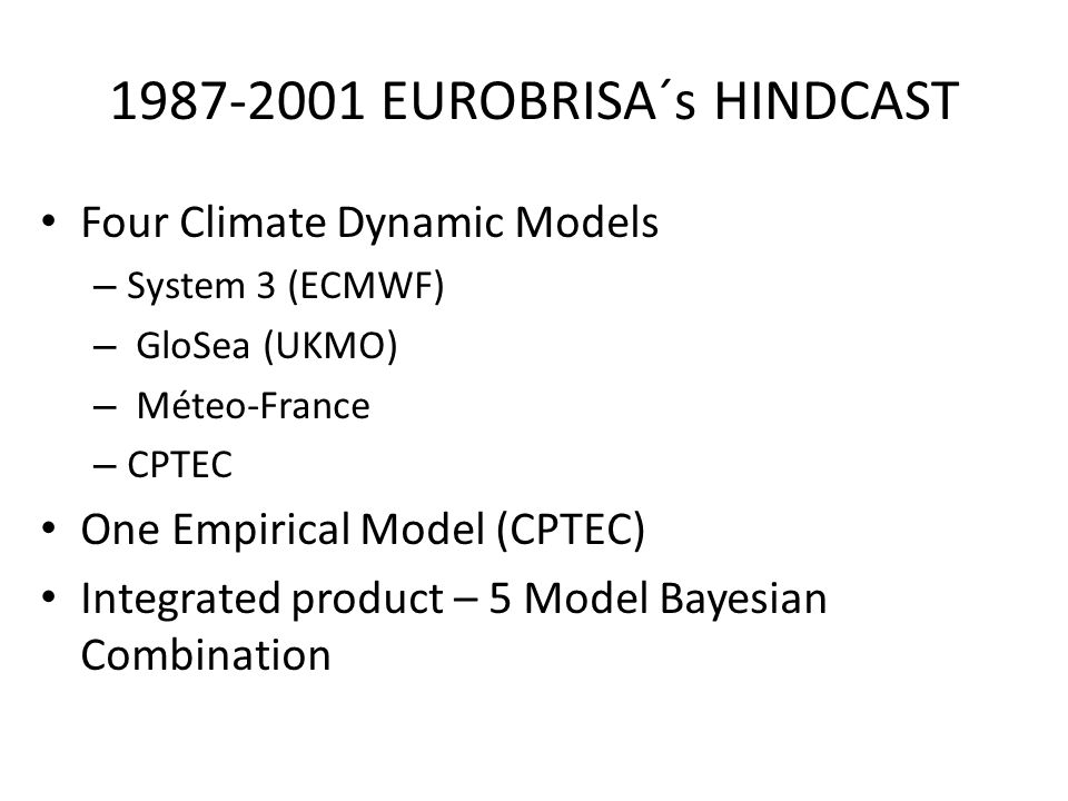 1987-2001 EUROBRISA´s HINDCAST Four Climate Dynamic Models – System 3 (ECMWF) – GloSea (UKMO) – Méteo-France – CPTEC One Empirical Model (CPTEC) Integrated product – 5 Model Bayesian Combination