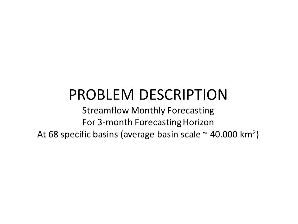 PROBLEM DESCRIPTION Streamflow Monthly Forecasting For 3-month Forecasting Horizon At 68 specific basins (average basin scale ~ 40.000 km 2 )