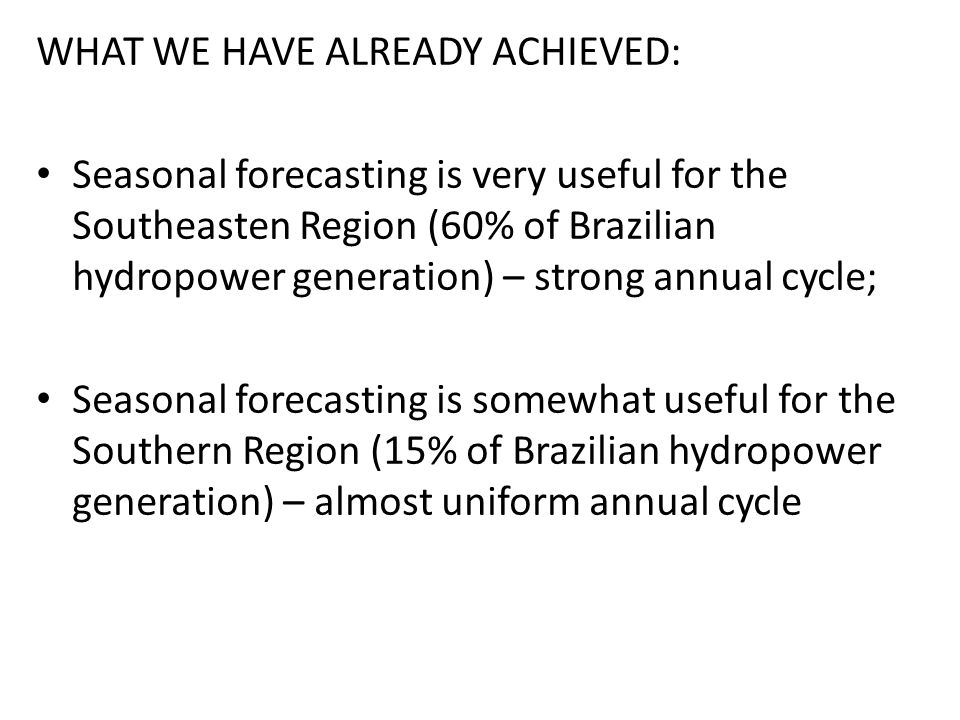 WHAT WE HAVE ALREADY ACHIEVED: Seasonal forecasting is very useful for the Southeasten Region (60% of Brazilian hydropower generation) – strong annual cycle; Seasonal forecasting is somewhat useful for the Southern Region (15% of Brazilian hydropower generation) – almost uniform annual cycle