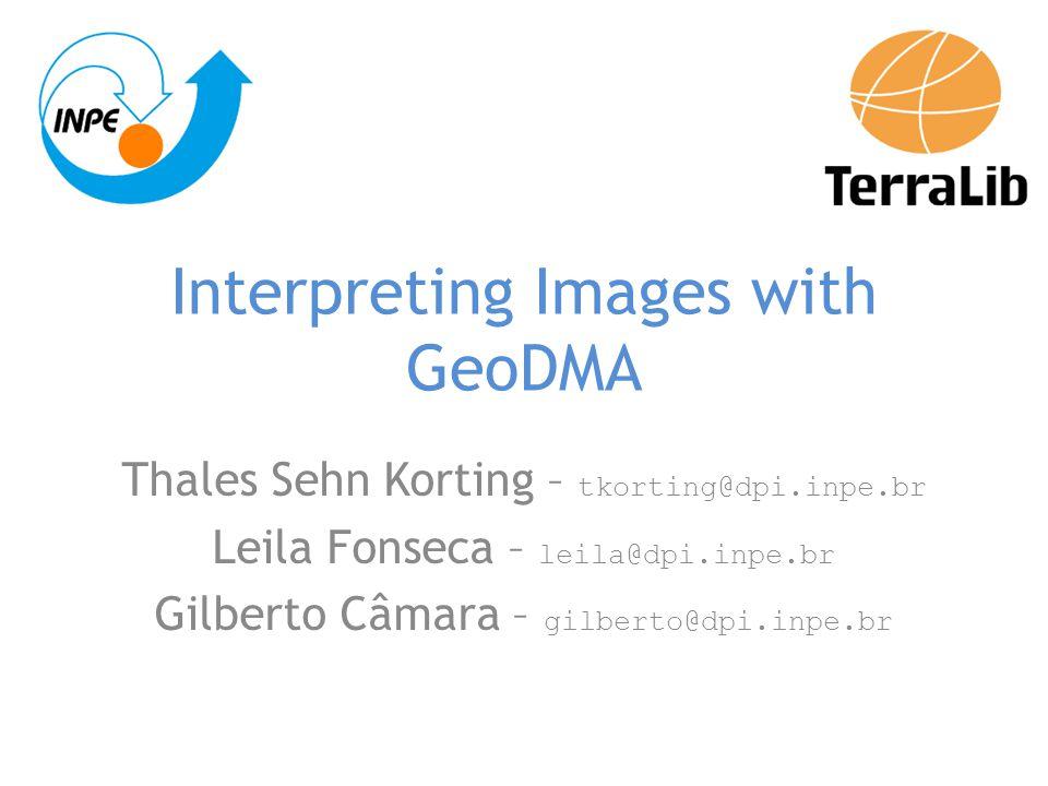Interpreting Images with GeoDMA Thales Sehn Korting – tkorting@dpi.inpe.br Leila Fonseca – leila@dpi.inpe.br Gilberto Câmara – gilberto@dpi.inpe.br