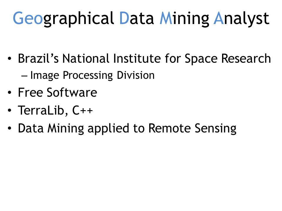 Geographical Data Mining Analyst Brazils National Institute for Space Research – Image Processing Division Free Software TerraLib, C++ Data Mining applied to Remote Sensing