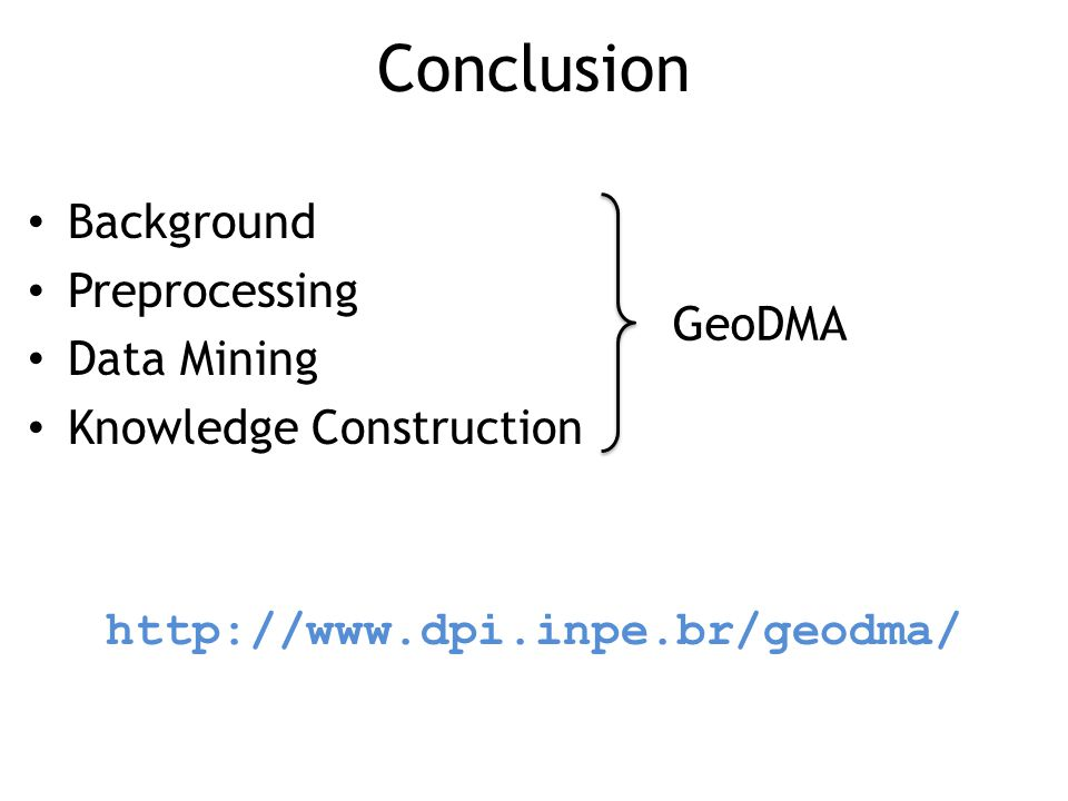 Conclusion Background Preprocessing Data Mining Knowledge Construction http://www.dpi.inpe.br/geodma/ GeoDMA