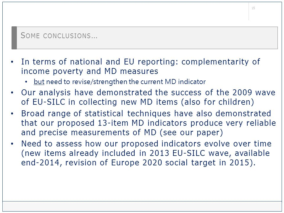 15 S OME CONCLUSIONS … In terms of national and EU reporting: complementarity of income poverty and MD measures but need to revise/strengthen the current MD indicator Our analysis have demonstrated the success of the 2009 wave of EU-SILC in collecting new MD items (also for children) Broad range of statistical techniques have also demonstrated that our proposed 13-item MD indicators produce very reliable and precise measurements of MD (see our paper) Need to assess how our proposed indicators evolve over time (new items already included in 2013 EU-SILC wave, available end-2014, revision of Europe 2020 social target in 2015).