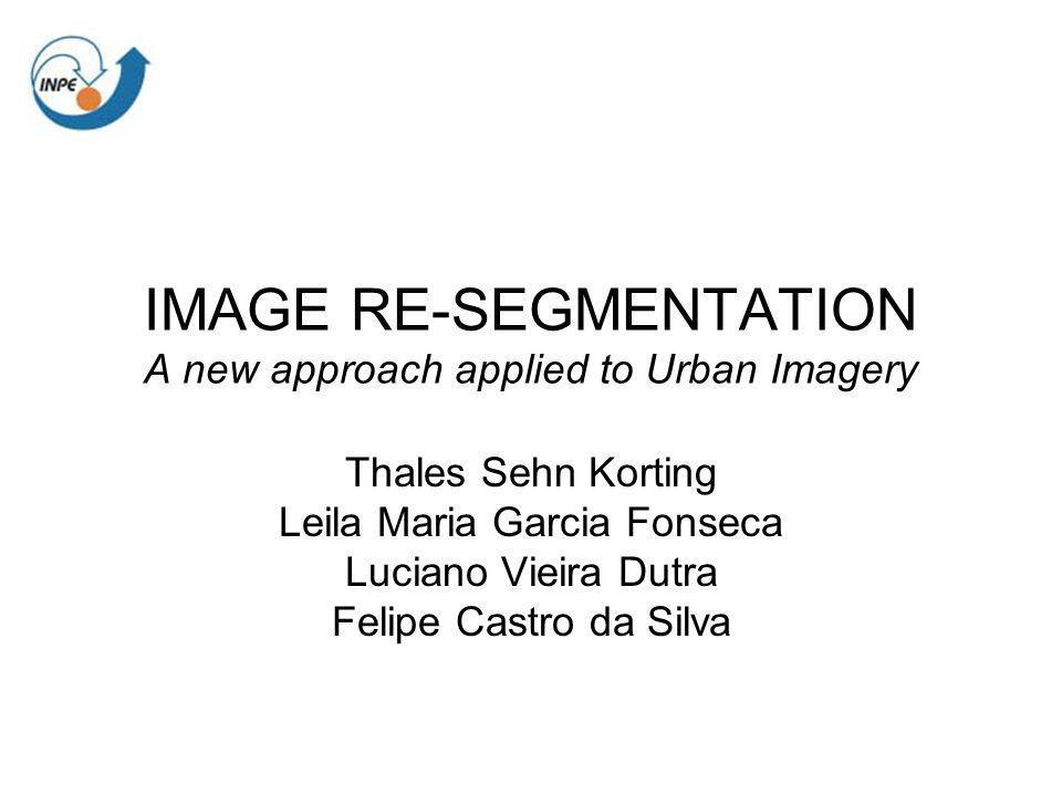 IMAGE RE-SEGMENTATION A new approach applied to Urban Imagery Thales Sehn Korting Leila Maria Garcia Fonseca Luciano Vieira Dutra Felipe Castro da Sil