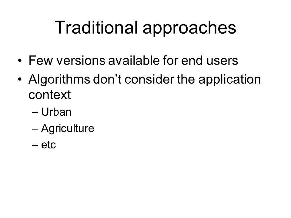 Traditional approaches Few versions available for end users Algorithms dont consider the application context –Urban –Agriculture –etc