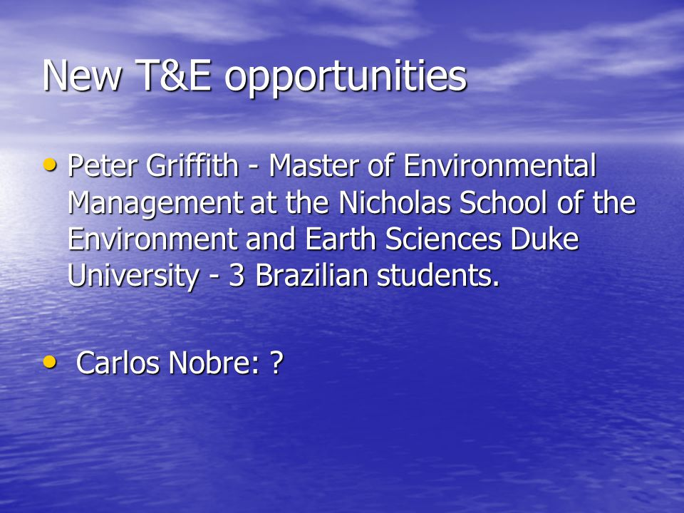 New T&E opportunities Peter Griffith - Master of Environmental Management at the Nicholas School of the Environment and Earth Sciences Duke University - 3 Brazilian students.