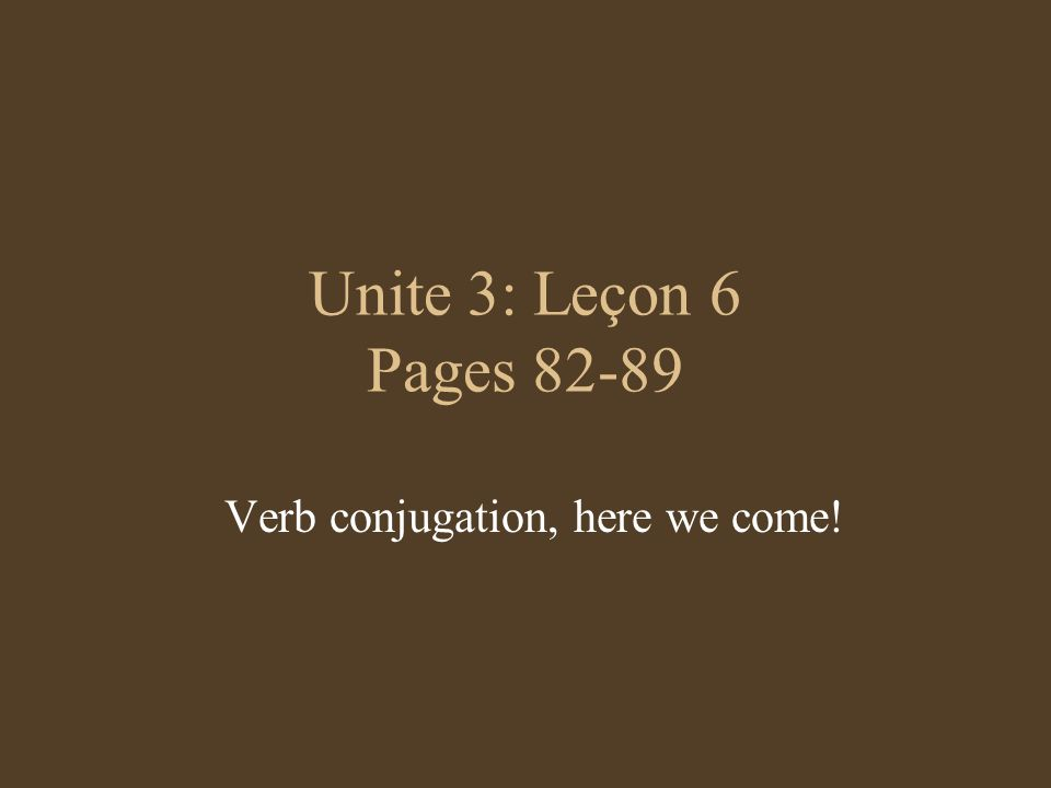 Unite 3: Leçon 6 Pages Verb conjugation, here we come!