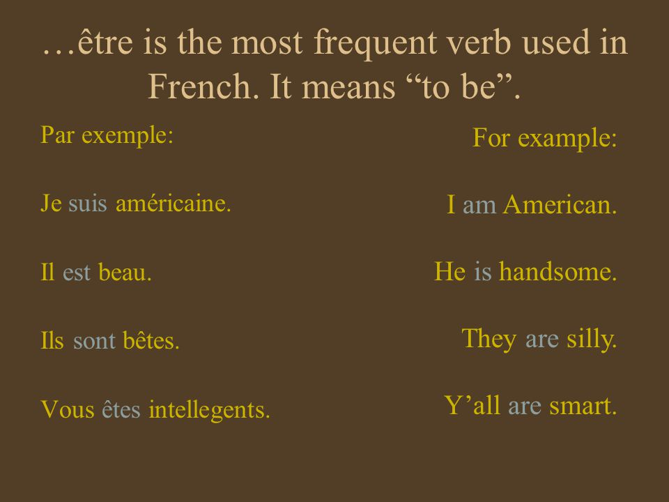 …être is the most frequent verb used in French. It means to be. Par exemple: Je suis américaine. Il est beau. Ils sont bêtes. Vous êtes intellegents.