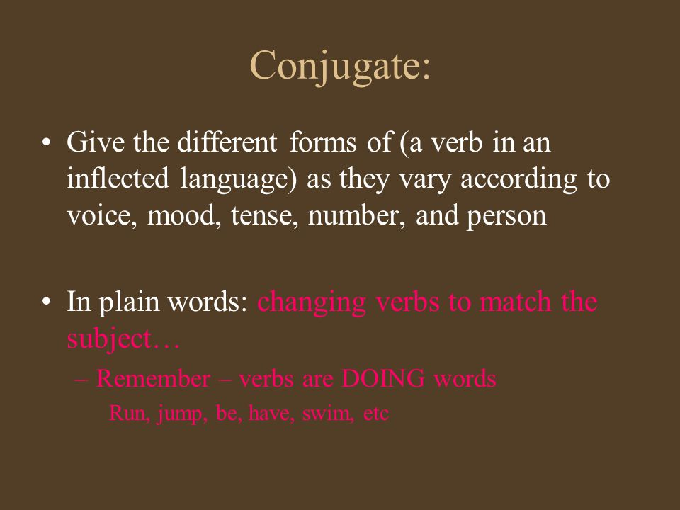 Conjugate: Give the different forms of (a verb in an inflected language) as they vary according to voice, mood, tense, number, and person In plain wor