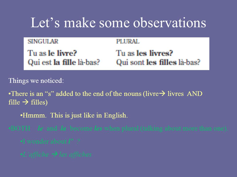 Lets make some observations Things we noticed: There is an s added to the end of the nouns (livre livres AND fille filles) Hmmm. This is just like in