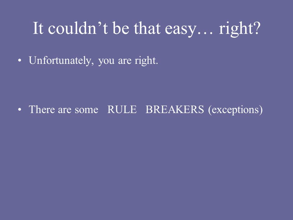 It couldnt be that easy… right? Unfortunately, you are right. There are some RULE BREAKERS (exceptions)