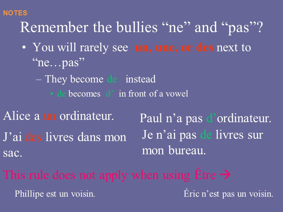 Remember the bullies ne and pas? You will rarely see un, une, or des next to ne…pas –They become de instead de becomes d in front of a vowel NOTES Ali