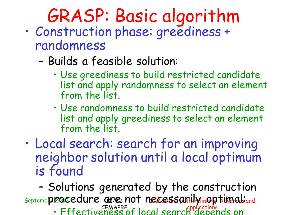 September 2003 GRASP and path-relinking: Advances and applications 12/82 CEMAPRE Construction phase: greediness + randomness –Builds a feasible solution: Use greediness to build restricted candidate list and apply randomness to select an element from the list.