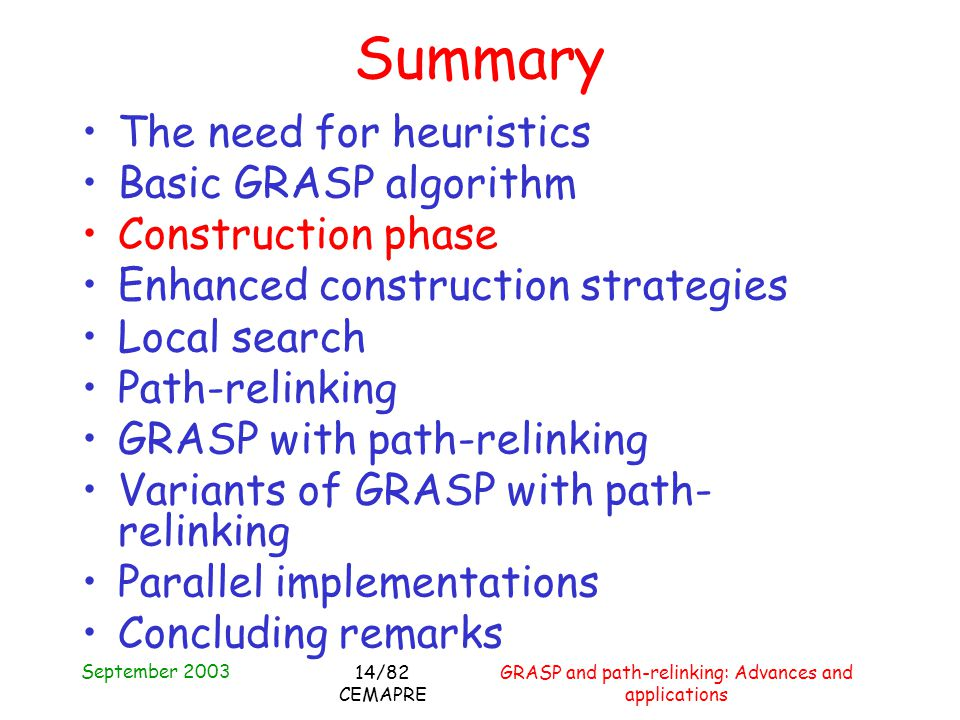September 2003 GRASP and path-relinking: Advances and applications 14/82 CEMAPRE Summary The need for heuristics Basic GRASP algorithm Construction phase Enhanced construction strategies Local search Path-relinking GRASP with path-relinking Variants of GRASP with path- relinking Parallel implementations Concluding remarks