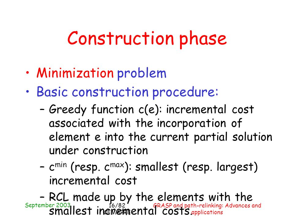 September 2003 GRASP and path-relinking: Advances and applications 16/82 CEMAPRE Construction phase Minimization problem Basic construction procedure: –Greedy function c(e): incremental cost associated with the incorporation of element e into the current partial solution under construction –c min (resp.