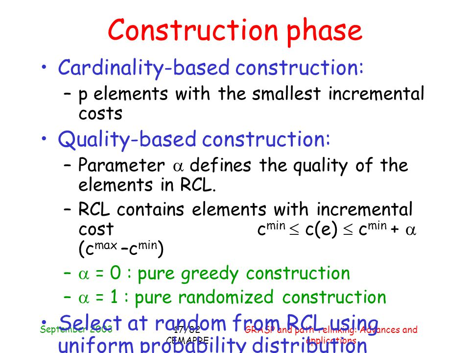 September 2003 GRASP and path-relinking: Advances and applications 17/82 CEMAPRE Construction phase Cardinality-based construction: –p elements with the smallest incremental costs Quality-based construction: –Parameter defines the quality of the elements in RCL.