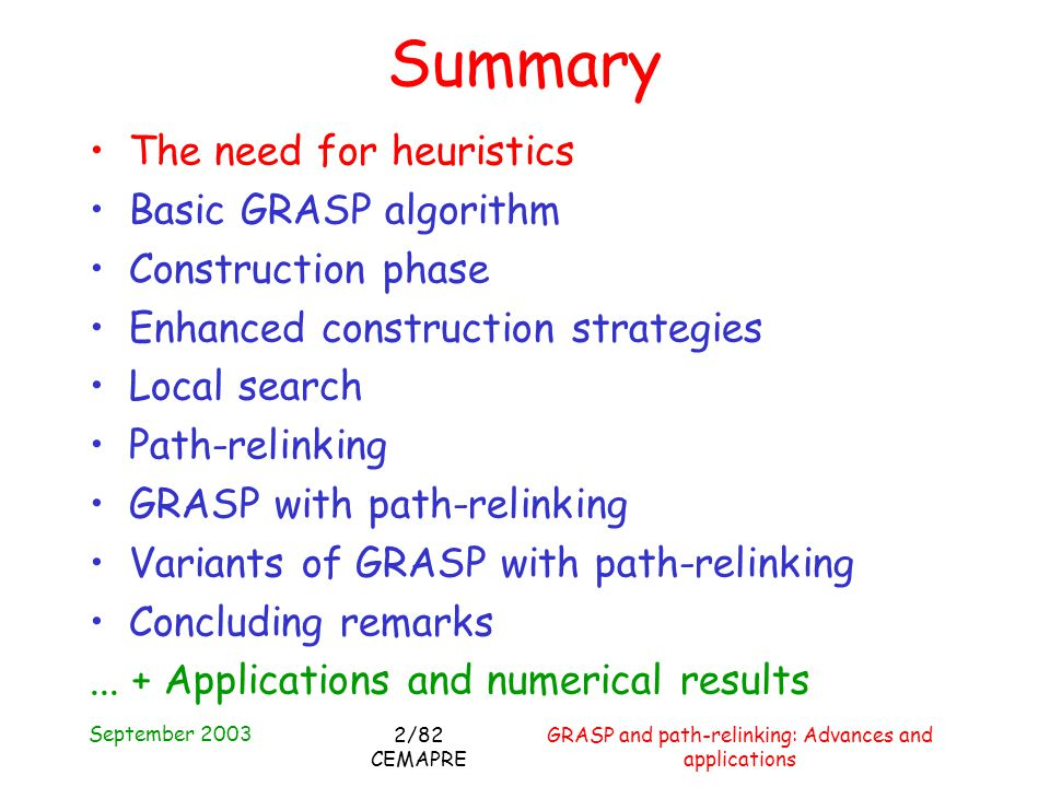 September 2003 GRASP and path-relinking: Advances and applications 2/82 CEMAPRE Summary The need for heuristics Basic GRASP algorithm Construction phase Enhanced construction strategies Local search Path-relinking GRASP with path-relinking Variants of GRASP with path-relinking Concluding remarks...