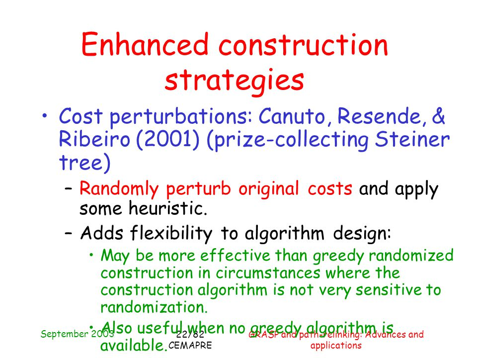 September 2003 GRASP and path-relinking: Advances and applications 22/82 CEMAPRE Enhanced construction strategies Cost perturbations: Canuto, Resende, & Ribeiro (2001) (prize-collecting Steiner tree) –Randomly perturb original costs and apply some heuristic.