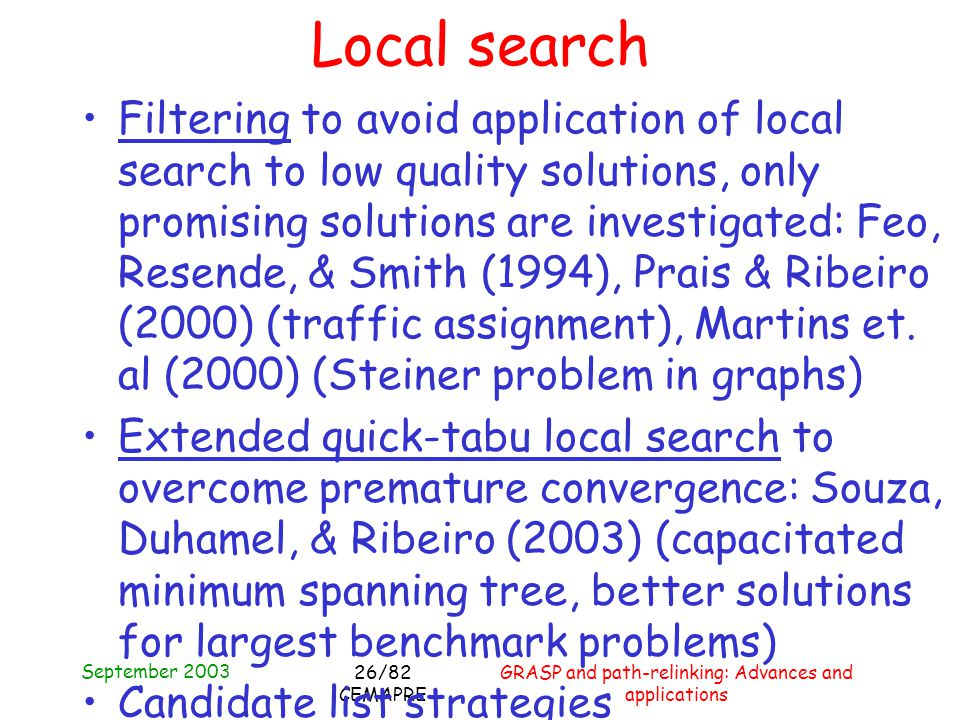 September 2003 GRASP and path-relinking: Advances and applications 26/82 CEMAPRE Local search Filtering to avoid application of local search to low quality solutions, only promising solutions are investigated: Feo, Resende, & Smith (1994), Prais & Ribeiro (2000) (traffic assignment), Martins et.