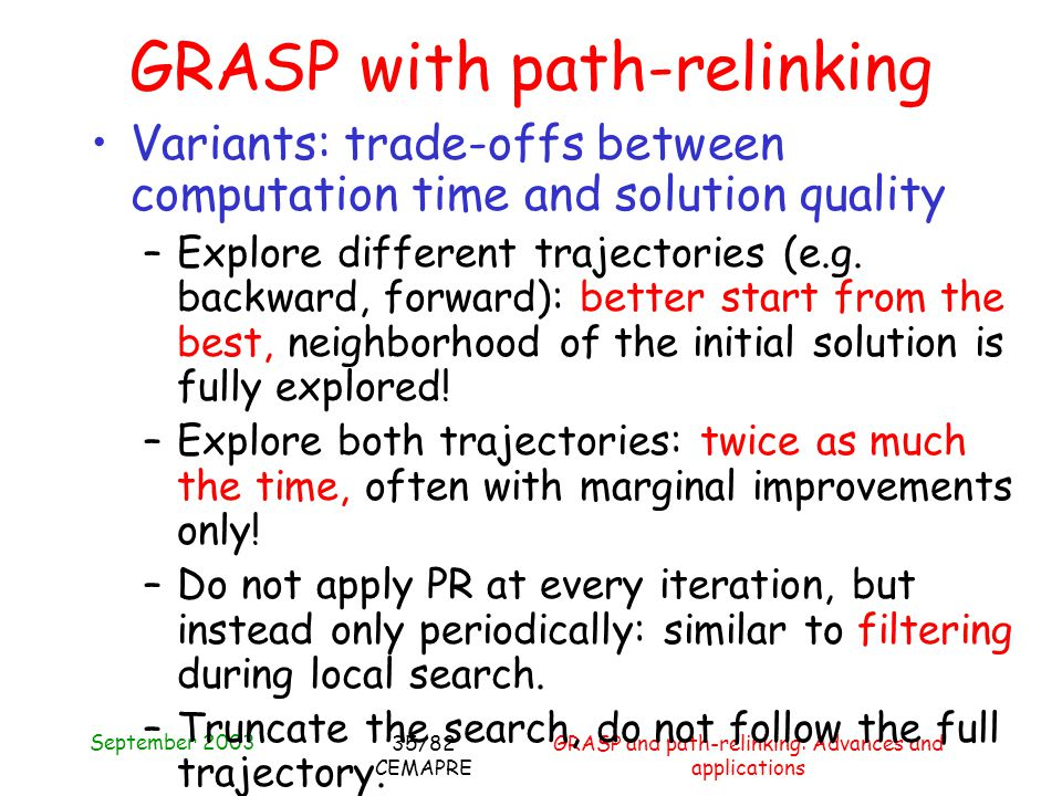 September 2003 GRASP and path-relinking: Advances and applications 35/82 CEMAPRE GRASP with path-relinking Variants: trade-offs between computation time and solution quality –Explore different trajectories (e.g.