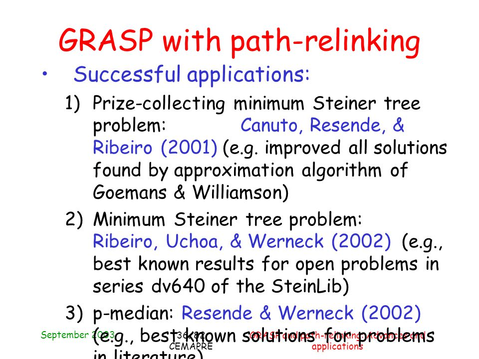 September 2003 GRASP and path-relinking: Advances and applications 36/82 CEMAPRE GRASP with path-relinking Successful applications: 1)Prize-collecting minimum Steiner tree problem: Canuto, Resende, & Ribeiro (2001) (e.g.