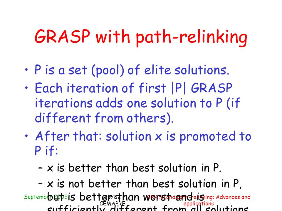 September 2003 GRASP and path-relinking: Advances and applications 39/82 CEMAPRE GRASP with path-relinking P is a set (pool) of elite solutions.