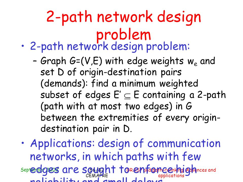September 2003 GRASP and path-relinking: Advances and applications 56/82 CEMAPRE 2-path network design problem: –Graph G=(V,E) with edge weights w e and set D of origin-destination pairs (demands): find a minimum weighted subset of edges E E containing a 2-path (path with at most two edges) in G between the extremities of every origin- destination pair in D.