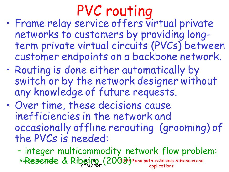 September 2003 GRASP and path-relinking: Advances and applications 64/82 CEMAPRE PVC routing Frame relay service offers virtual private networks to customers by providing long- term private virtual circuits (PVCs) between customer endpoints on a backbone network.