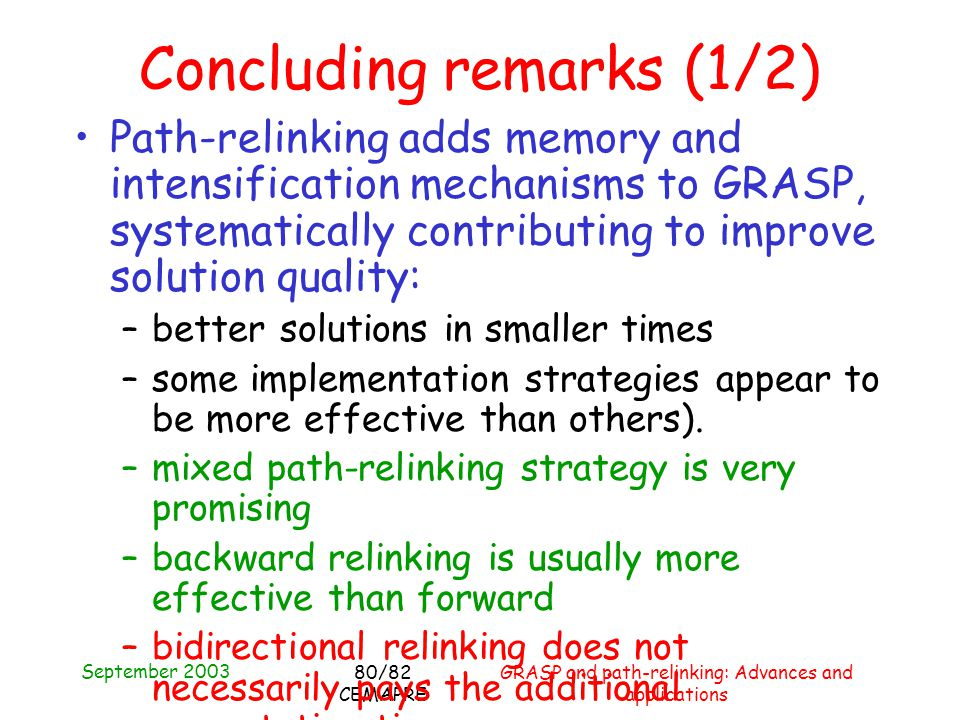 September 2003 GRASP and path-relinking: Advances and applications 80/82 CEMAPRE Concluding remarks (1/2) Path-relinking adds memory and intensification mechanisms to GRASP, systematically contributing to improve solution quality: –better solutions in smaller times –some implementation strategies appear to be more effective than others).