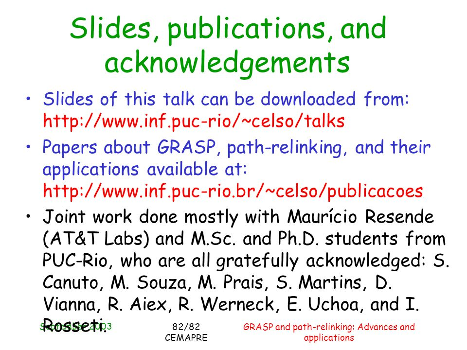 September 2003 GRASP and path-relinking: Advances and applications 82/82 CEMAPRE Slides, publications, and acknowledgements Slides of this talk can be downloaded from: http://www.inf.puc-rio/~celso/talks Papers about GRASP, path-relinking, and their applications available at: http://www.inf.puc-rio.br/~celso/publicacoes Joint work done mostly with Maurício Resende (AT&T Labs) and M.Sc.
