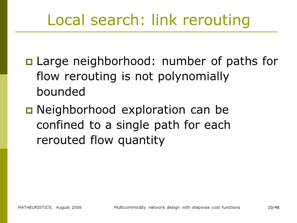 MATHEURISTICS, August 2006Multicommodity network design with stepwise cost functions10/48 Local search: link rerouting Large neighborhood: number of paths for flow rerouting is not polynomially bounded Neighborhood exploration can be confined to a single path for each rerouted flow quantity