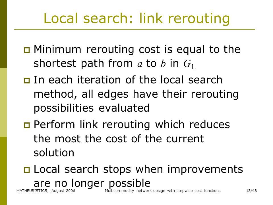MATHEURISTICS, August 2006Multicommodity network design with stepwise cost functions13/48 Local search: link rerouting Minimum rerouting cost is equal to the shortest path from a to b in G 1.