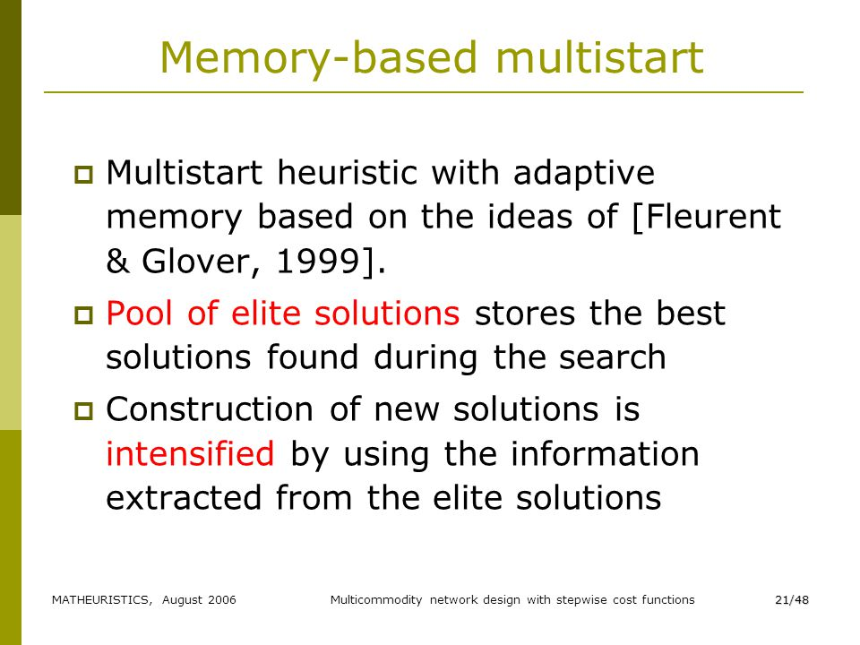 MATHEURISTICS, August 2006Multicommodity network design with stepwise cost functions21/48 Memory-based multistart Multistart heuristic with adaptive memory based on the ideas of [Fleurent & Glover, 1999].
