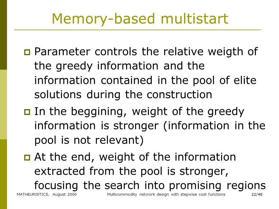 MATHEURISTICS, August 2006Multicommodity network design with stepwise cost functions22/48 Memory-based multistart Parameter controls the relative weigth of the greedy information and the information contained in the pool of elite solutions during the construction In the beggining, weight of the greedy information is stronger (information in the pool is not relevant) At the end, weight of the information extracted from the pool is stronger, focusing the search into promising regions